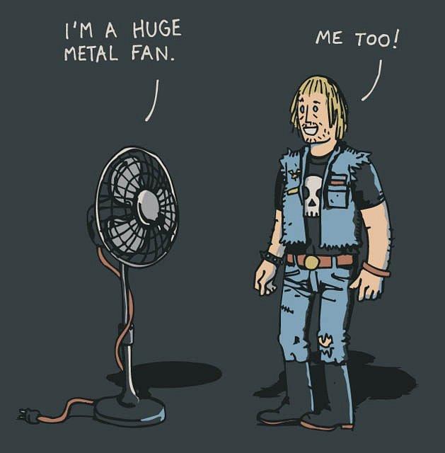 Jsem obrovský kovový větrák. .. Já taky. (metal – kov, ale také hudební styl, fan – větrák, ale také fanoušek)