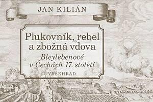 Jan Kilián: Plukovník, rebel a zbožná vdova - Bleylebenové vČechách 17. století.